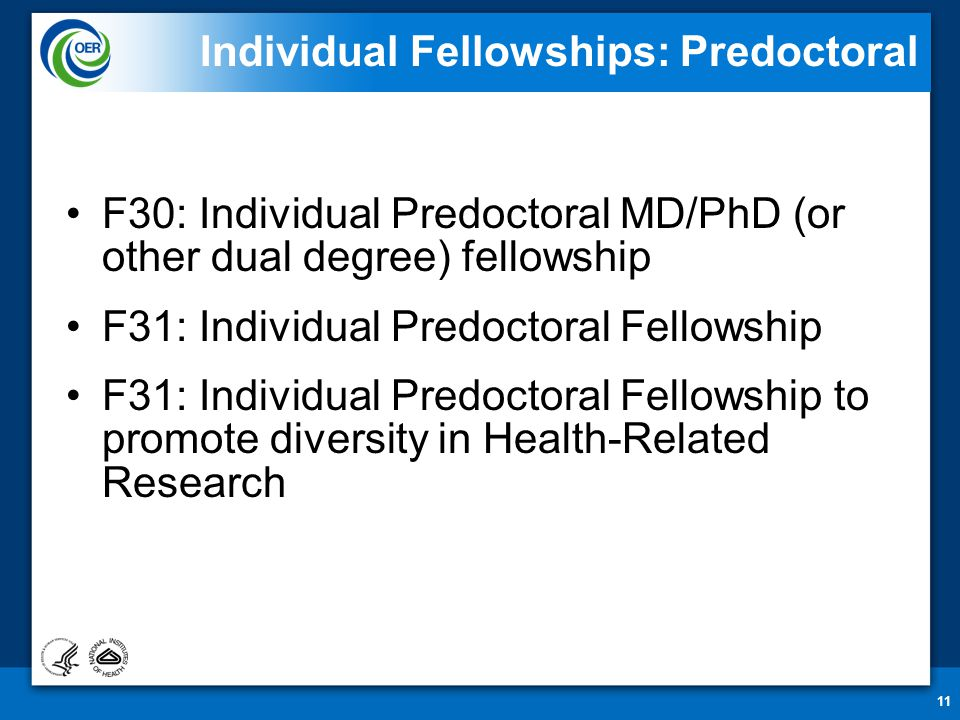 11 Individual Fellowships: Predoctoral F30: Individual Predoctoral MD/PhD (or other dual degree) fellowship F31: Individual Predoctoral Fellowship F31: Individual Predoctoral Fellowship to promote diversity in Health-Related Research