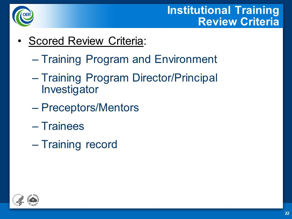 22 Institutional Training Review Criteria Scored Review Criteria: –Training Program and Environment –Training Program Director/Principal Investigator –Preceptors/Mentors –Trainees –Training record