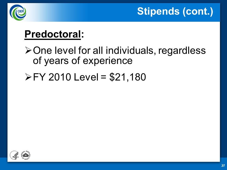27 Stipends (cont.) Predoctoral:  One level for all individuals, regardless of years of experience  FY 2010 Level = $21,180