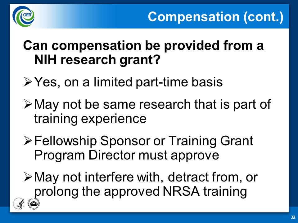 32 Compensation (cont.) Can compensation be provided from a NIH research grant?  Yes, on a limited part-time basis  May not be same research that is