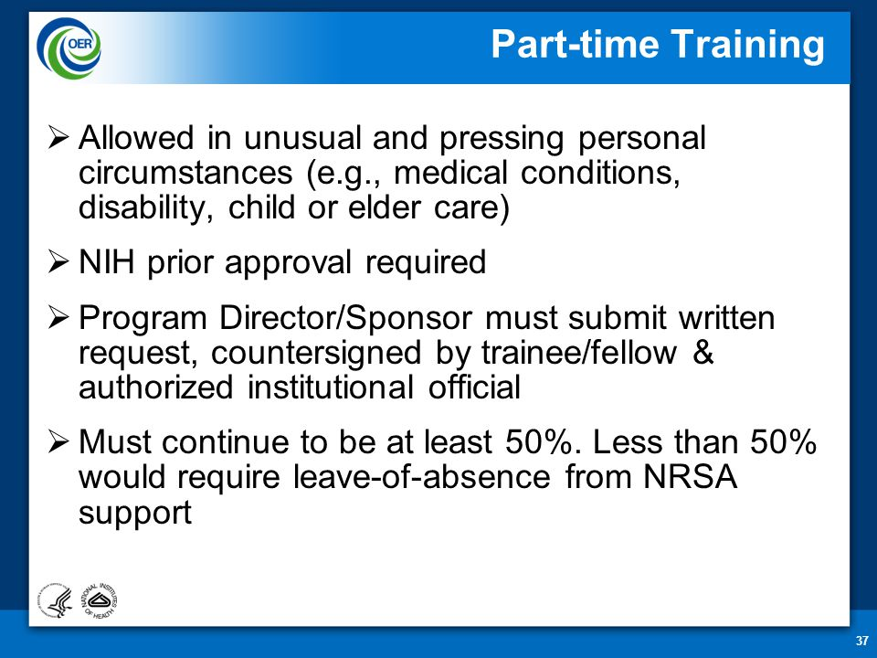 37 Part-time Training  Allowed in unusual and pressing personal circumstances (e.g., medical conditions, disability, child or elder care)  NIH prior