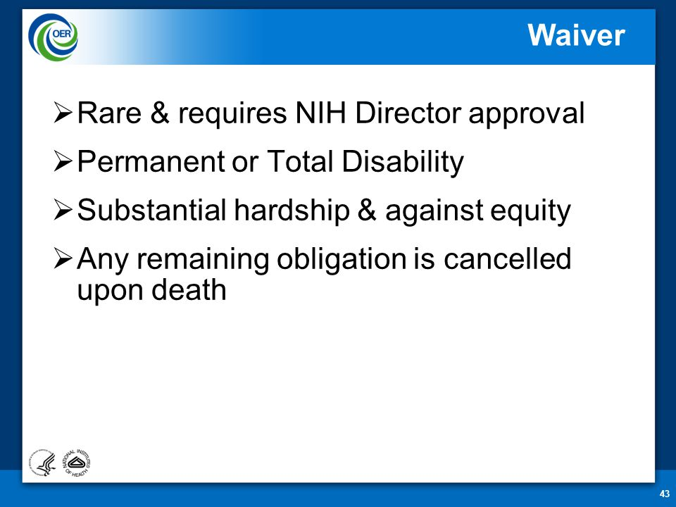 43 Waiver  Rare & requires NIH Director approval  Permanent or Total Disability  Substantial hardship & against equity  Any remaining obligation is cancelled upon death