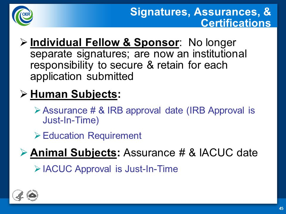 45 Signatures, Assurances, & Certifications  Individual Fellow & Sponsor: No longer separate signatures; are now an institutional responsibility to s