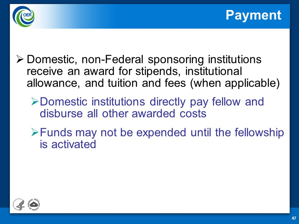 47 Payment  Domestic, non-Federal sponsoring institutions receive an award for stipends, institutional allowance, and tuition and fees (when applicable)  Domestic institutions directly pay fellow and disburse all other awarded costs  Funds may not be expended until the fellowship is activated