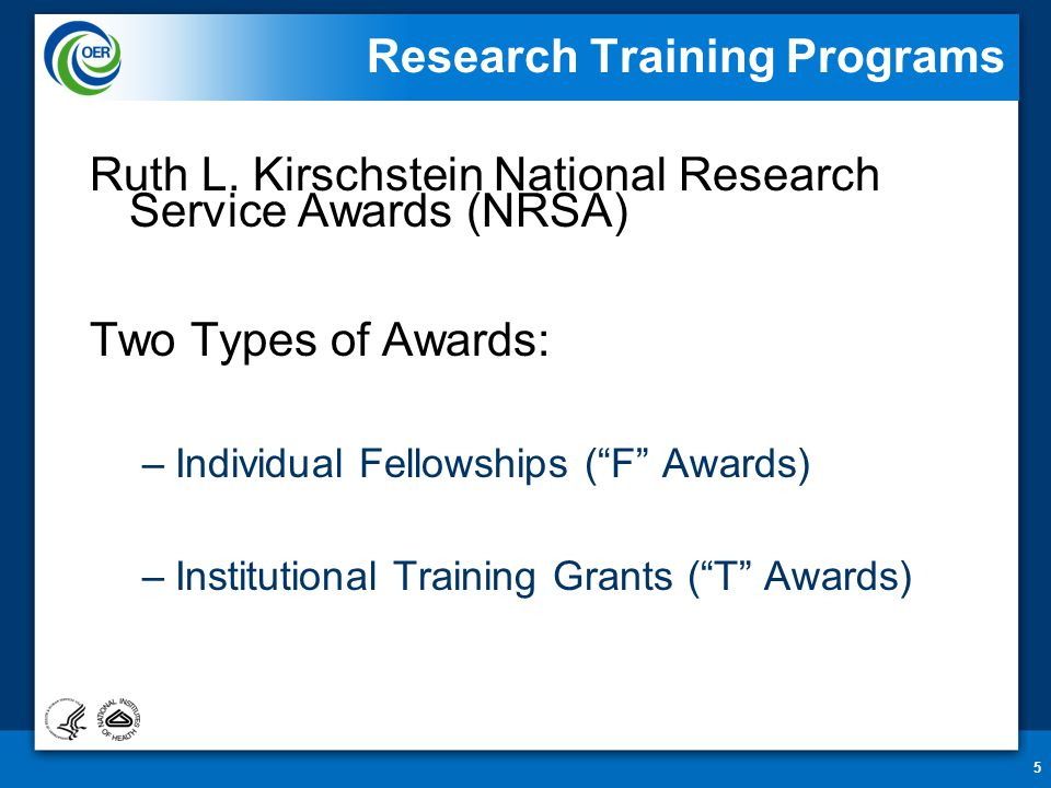 """5 Research Training Programs Ruth L. Kirschstein National Research Service Awards (NRSA) Two Types of Awards: –Individual Fellowships (""""F"""" Awards) –In"""