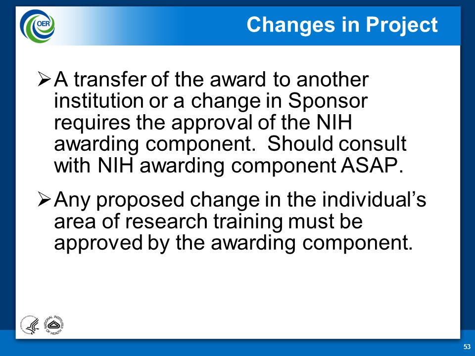 53 Changes in Project  A transfer of the award to another institution or a change in Sponsor requires the approval of the NIH awarding component. Sho