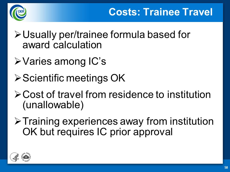 58 Costs: Trainee Travel  Usually per/trainee formula based for award calculation  Varies among IC's  Scientific meetings OK  Cost of travel from residence to institution (unallowable)  Training experiences away from institution OK but requires IC prior approval