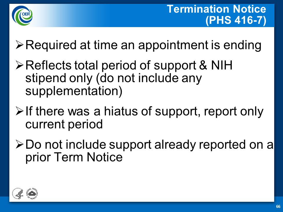 66 Termination Notice (PHS 416-7)  Required at time an appointment is ending  Reflects total period of support & NIH stipend only (do not include any supplementation)  If there was a hiatus of support, report only current period  Do not include support already reported on a prior Term Notice