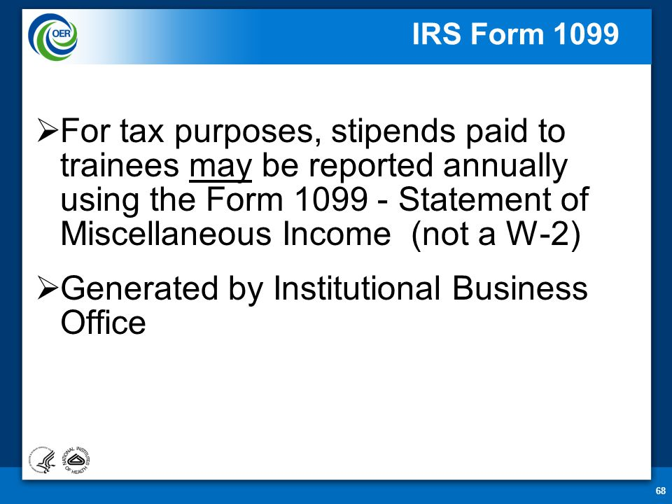 68 IRS Form 1099  For tax purposes, stipends paid to trainees may be reported annually using the Form 1099 - Statement of Miscellaneous Income (not a W-2)  Generated by Institutional Business Office