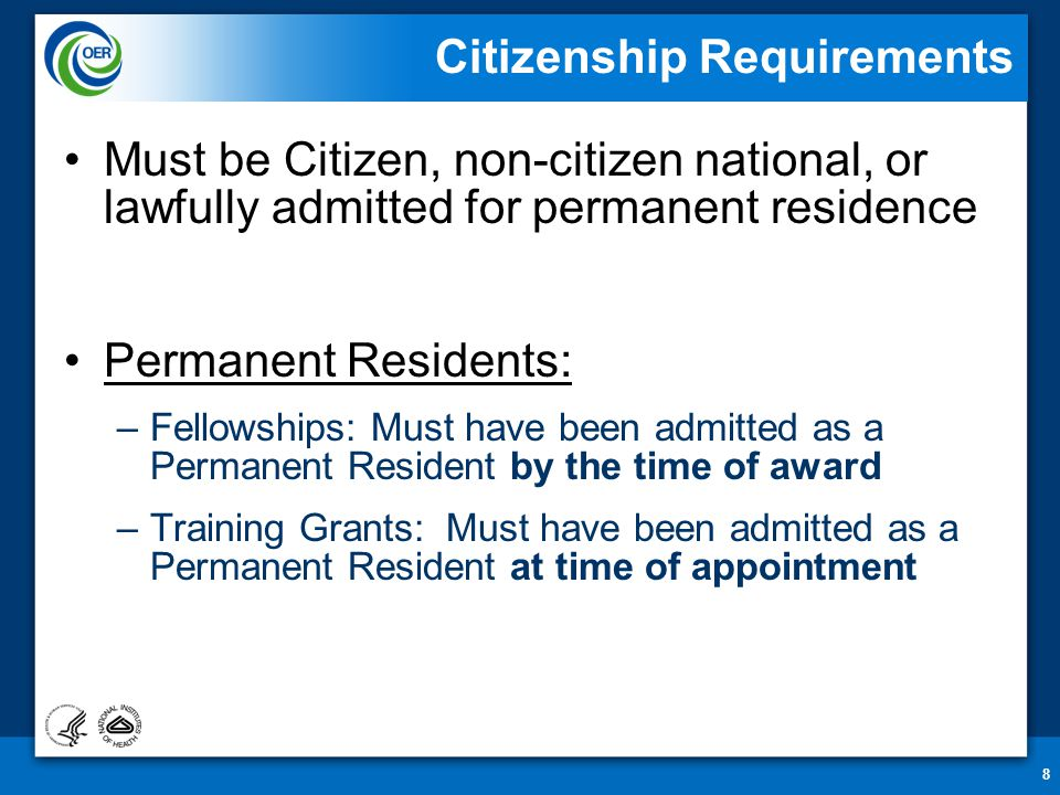 8 Citizenship Requirements Must be Citizen, non-citizen national, or lawfully admitted for permanent residence Permanent Residents: –Fellowships: Must have been admitted as a Permanent Resident by the time of award –Training Grants: Must have been admitted as a Permanent Resident at time of appointment