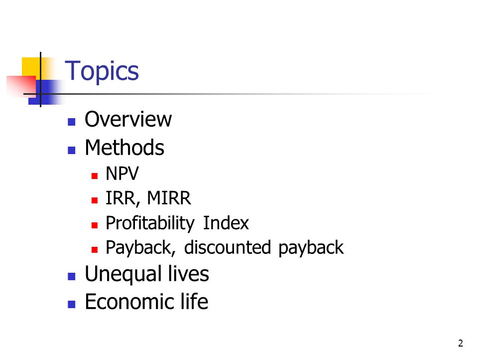 2 Topics Overview Methods NPV IRR, MIRR Profitability Index Payback, discounted payback Unequal lives Economic life