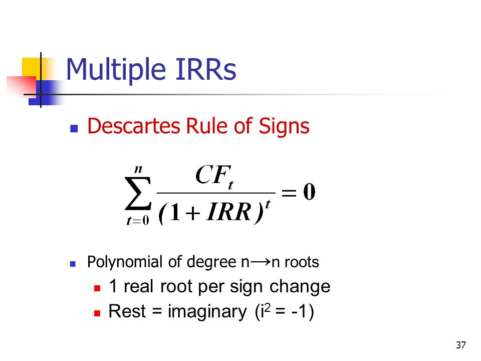 37 Multiple IRRs Descartes Rule of Signs Polynomial of degree n → n roots 1 real root per sign change Rest = imaginary (i 2 = -1)