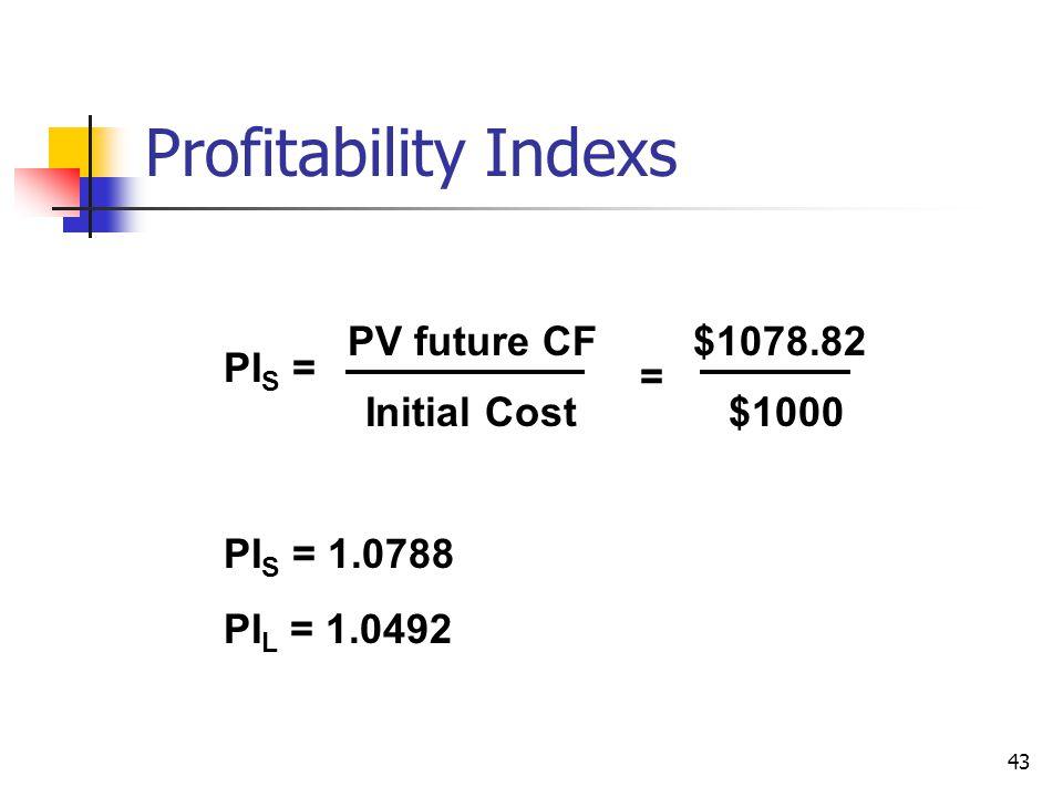 43 Profitability Indexs PI S = PV future CF Initial Cost $1078.82 = PI S = 1.0788 PI L = 1.0492 $1000