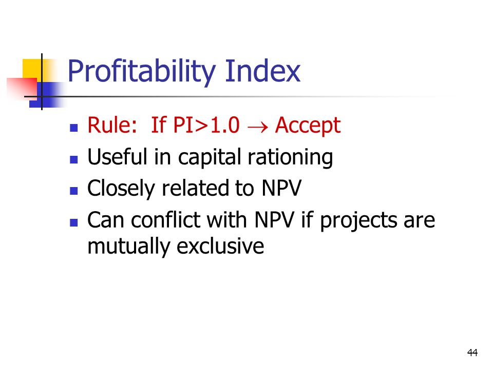 44 Profitability Index Rule: If PI>1.0  Accept Useful in capital rationing Closely related to NPV Can conflict with NPV if projects are mutually exclusive