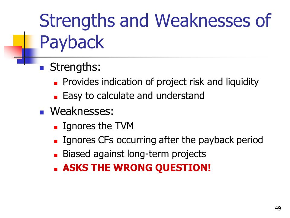 49 Strengths and Weaknesses of Payback Strengths: Provides indication of project risk and liquidity Easy to calculate and understand Weaknesses: Ignores the TVM Ignores CFs occurring after the payback period Biased against long-term projects ASKS THE WRONG QUESTION!