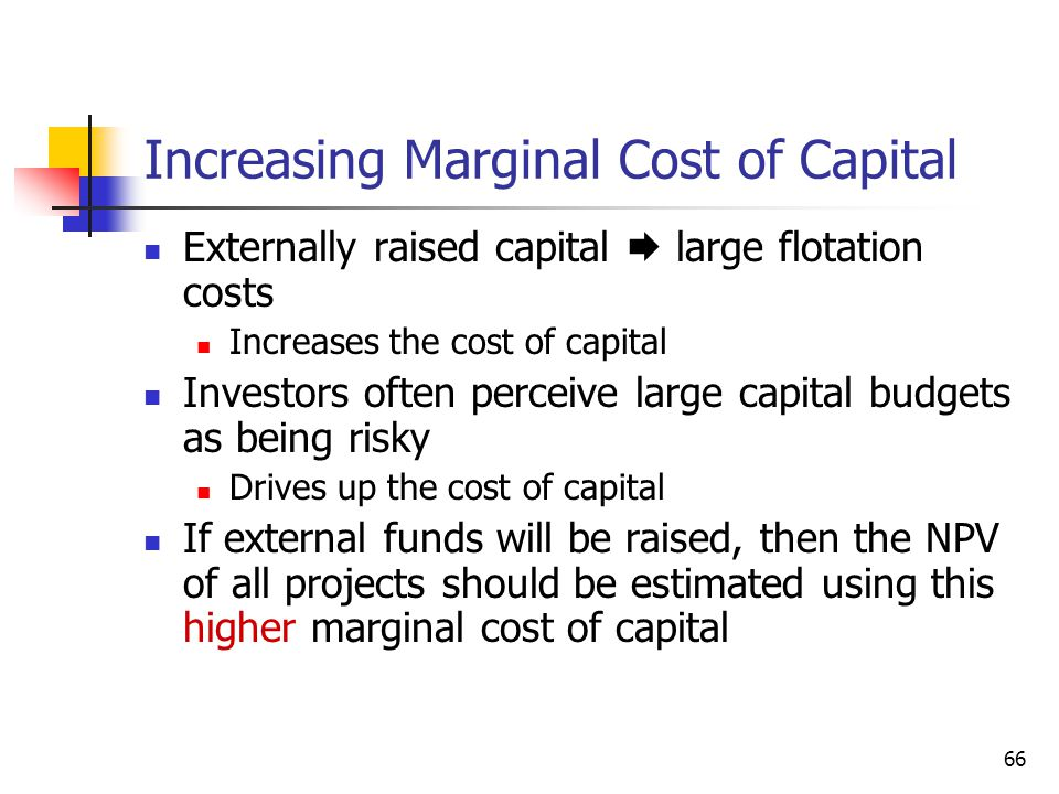66 Increasing Marginal Cost of Capital Externally raised capital  large flotation costs Increases the cost of capital Investors often perceive large capital budgets as being risky Drives up the cost of capital If external funds will be raised, then the NPV of all projects should be estimated using this higher marginal cost of capital
