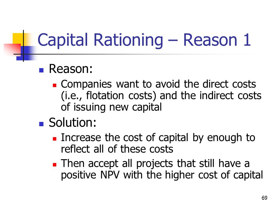 69 Capital Rationing – Reason 1 Reason: Companies want to avoid the direct costs (i.e., flotation costs) and the indirect costs of issuing new capital Solution: Increase the cost of capital by enough to reflect all of these costs Then accept all projects that still have a positive NPV with the higher cost of capital