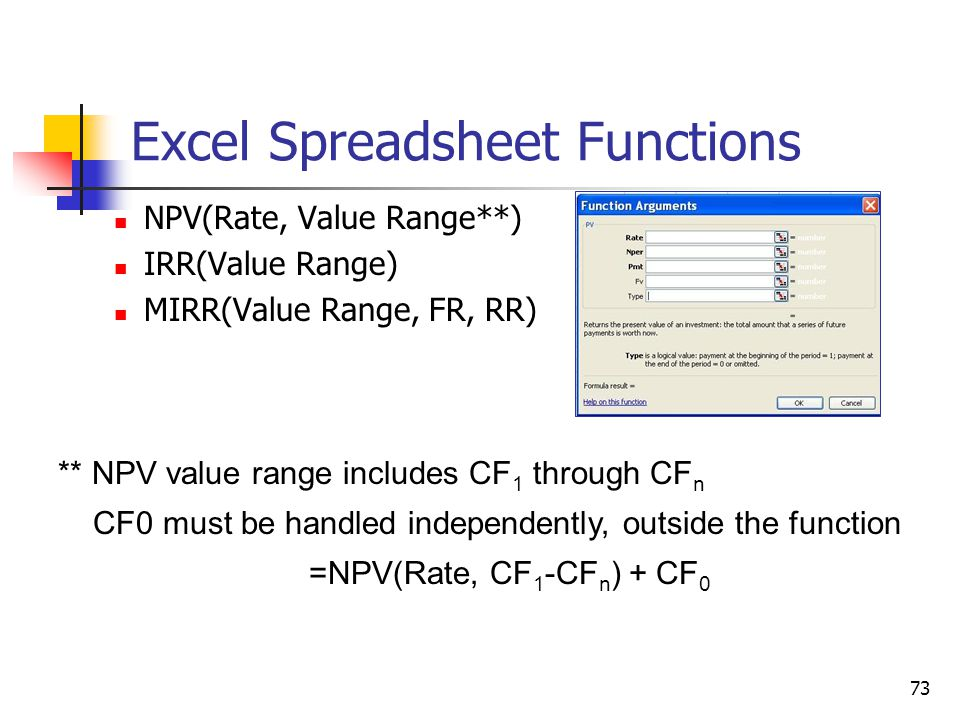 73 Excel Spreadsheet Functions NPV(Rate, Value Range**) IRR(Value Range) MIRR(Value Range, FR, RR) ** NPV value range includes CF 1 through CF n CF0 must be handled independently, outside the function =NPV(Rate, CF 1 -CF n ) + CF 0