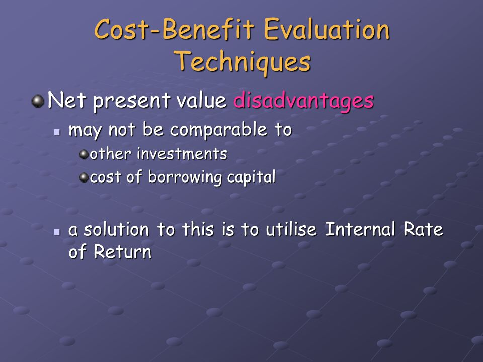 Cost-Benefit Evaluation Techniques Internal rate of return (IRR) provides a profitability measure as a percentage return provides a profitability measure as a percentage return this directly comparable to interest rate this directly comparable to interest rate IRR is used in conjunction with NPV IRR is used in conjunction with NPV