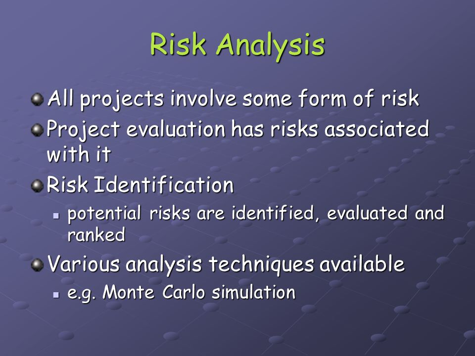 Risk Analysis Monte Carlo simulation (MCS) Simulation … an analytical method meant to model real life scenarios Simulation … an analytical method meant to model real life scenarios MCS utilises random numbers for deciding the input variables MCS utilises random numbers for deciding the input variables Numerous simulations (often several 1000) are then performed utilising randomly generates inputs Numerous simulations (often several 1000) are then performed utilising randomly generates inputs The result is a simulated model of the real life system of interest.