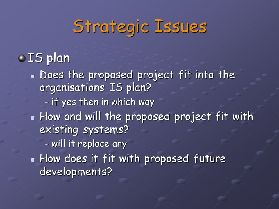 Strategic Issues Organisation structure Will the project affect the current organisation structure Will the project affect the current organisation structure Management information system (MIS) Will it complement or enhance existing MIS Will it complement or enhance existing MISPersonnel Skill base, manning, availability, development Skill base, manning, availability, development