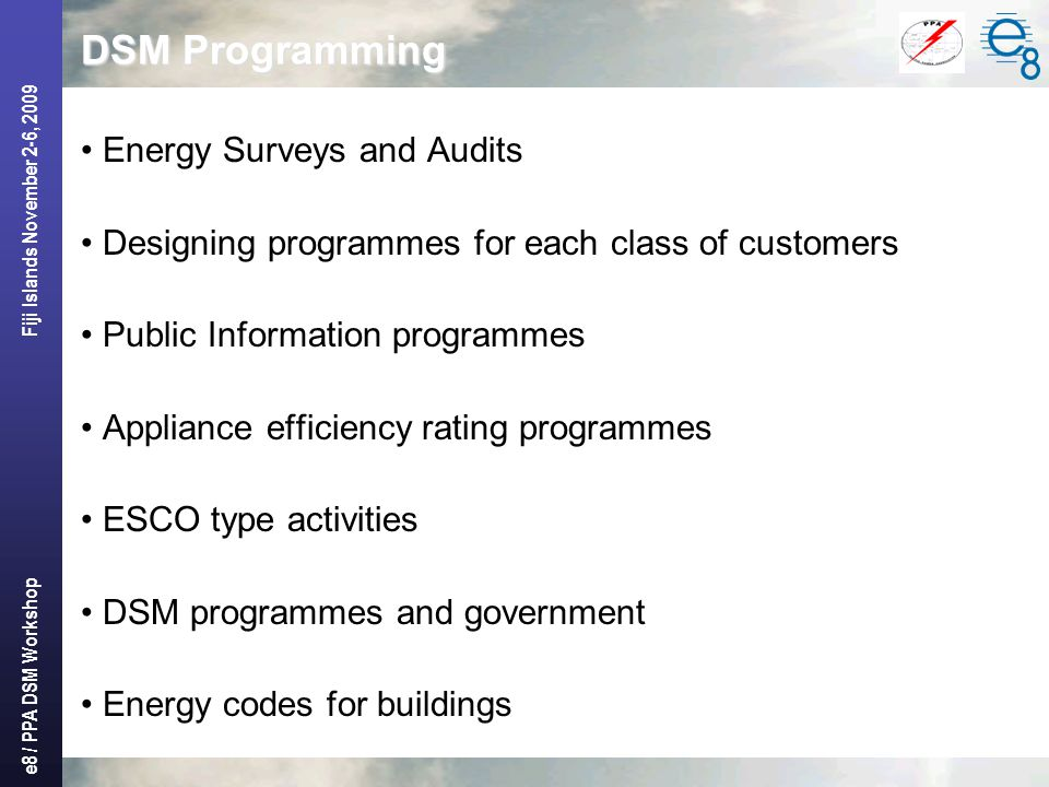e8 / PPA DSM Workshop Fiji Islands November 2-6, 2009 DSM Programming Energy Surveys and Audits Designing programmes for each class of customers Public Information programmes Appliance efficiency rating programmes ESCO type activities DSM programmes and government Energy codes for buildings