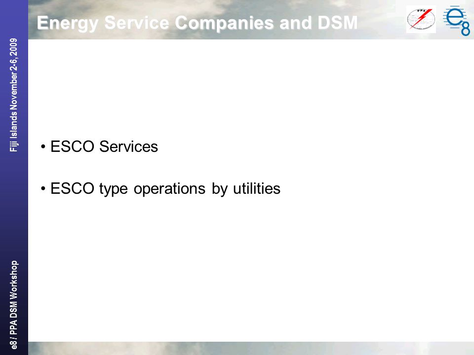 e8 / PPA DSM Workshop Fiji Islands November 2-6, 2009 Energy Service Companies and DSM ESCO Services ESCO type operations by utilities