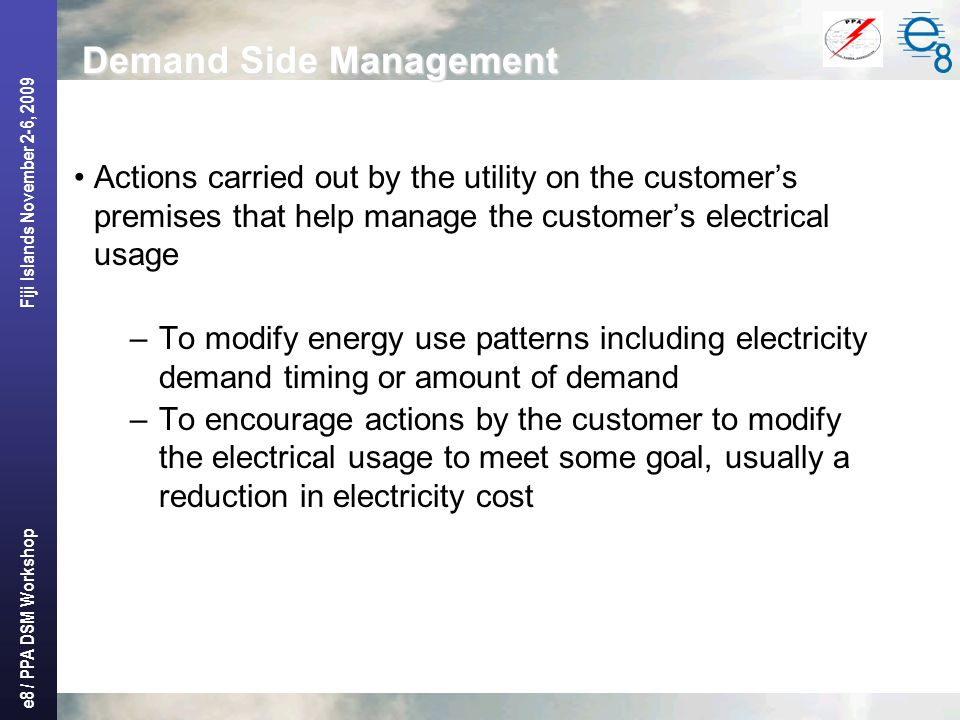 e8 / PPA DSM Workshop Fiji Islands November 2-6, 2009 Demand Side Management Actions carried out by the utility on the customer's premises that help manage the customer's electrical usage –To modify energy use patterns including electricity demand timing or amount of demand –To encourage actions by the customer to modify the electrical usage to meet some goal, usually a reduction in electricity cost