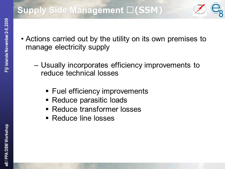 e8 / PPA DSM Workshop Fiji Islands November 2-6, 2009 Supply Side Management (SSM) Actions carried out by the utility on its own premises to manage electricity supply –Usually incorporates efficiency improvements to reduce technical losses  Fuel efficiency improvements  Reduce parasitic loads  Reduce transformer losses  Reduce line losses