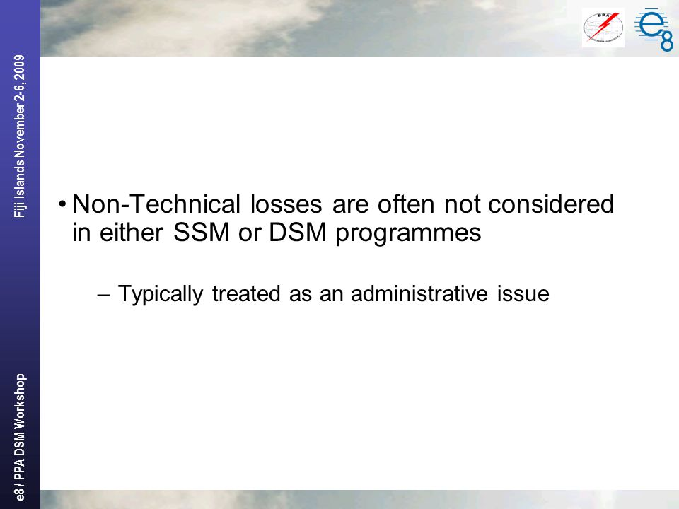 e8 / PPA DSM Workshop Fiji Islands November 2-6, 2009 Non-Technical losses are often not considered in either SSM or DSM programmes –Typically treated as an administrative issue