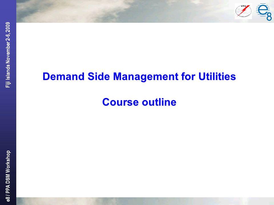 e8 / PPA DSM Workshop Fiji Islands November 2-6, 2009 Demand Side Management for Utilities Course outline