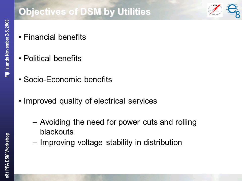e8 / PPA DSM Workshop Fiji Islands November 2-6, 2009 Objectives of DSM by Utilities Financial benefits Political benefits Socio-Economic benefits Imp