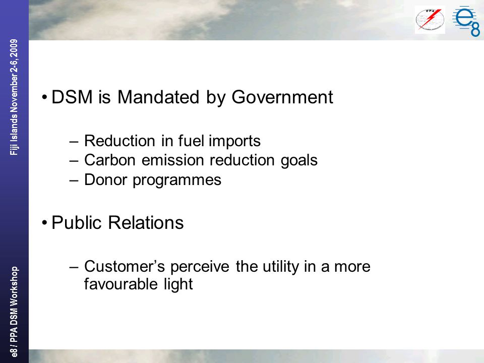 e8 / PPA DSM Workshop Fiji Islands November 2-6, 2009 DSM is Mandated by Government –Reduction in fuel imports –Carbon emission reduction goals –Donor programmes Public Relations –Customer's perceive the utility in a more favourable light