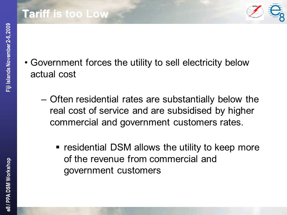 e8 / PPA DSM Workshop Fiji Islands November 2-6, 2009 Tariff is too Low Government forces the utility to sell electricity below actual cost –Often residential rates are substantially below the real cost of service and are subsidised by higher commercial and government customers rates.
