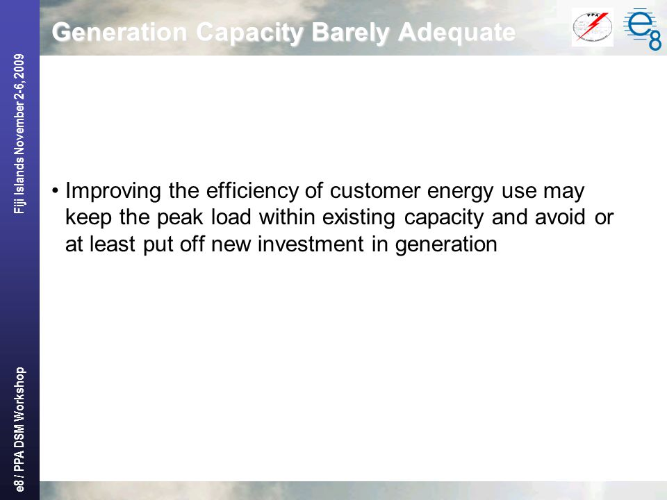 e8 / PPA DSM Workshop Fiji Islands November 2-6, 2009 Generation Capacity Barely Adequate Improving the efficiency of customer energy use may keep the peak load within existing capacity and avoid or at least put off new investment in generation
