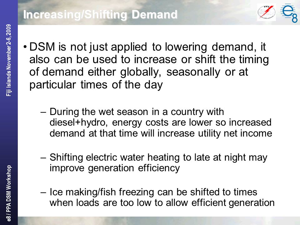 e8 / PPA DSM Workshop Fiji Islands November 2-6, 2009 Increasing/Shifting Demand DSM is not just applied to lowering demand, it also can be used to increase or shift the timing of demand either globally, seasonally or at particular times of the day –During the wet season in a country with diesel+hydro, energy costs are lower so increased demand at that time will increase utility net income –Shifting electric water heating to late at night may improve generation efficiency –Ice making/fish freezing can be shifted to times when loads are too low to allow efficient generation