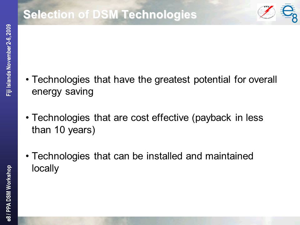 e8 / PPA DSM Workshop Fiji Islands November 2-6, 2009 Selection of DSM Technologies Technologies that have the greatest potential for overall energy s