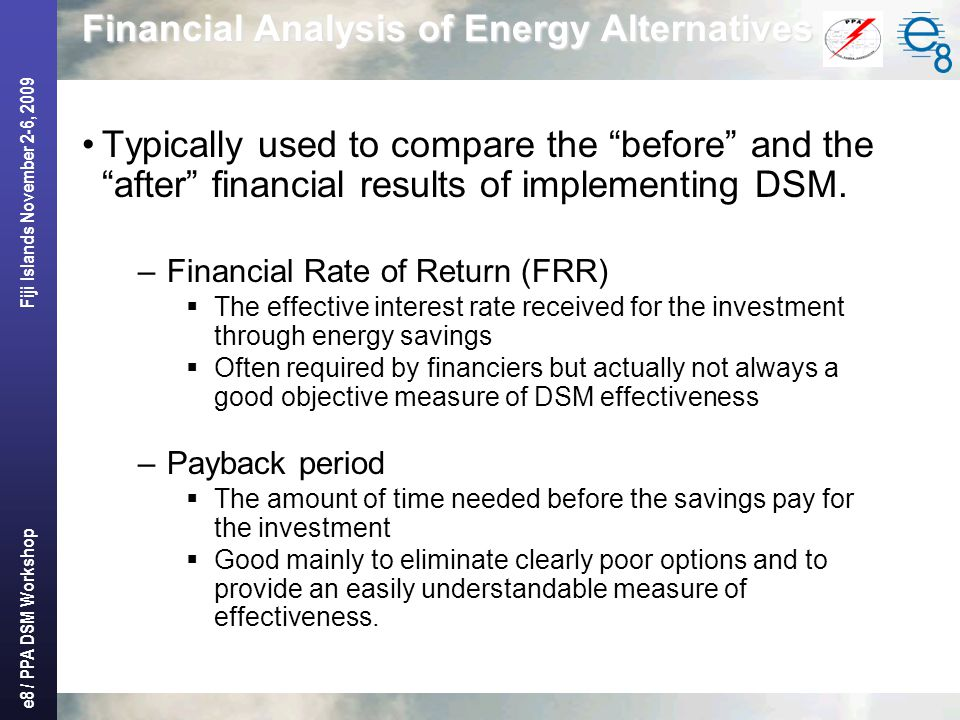 "e8 / PPA DSM Workshop Fiji Islands November 2-6, 2009 Financial Analysis of Energy Alternatives Typically used to compare the ""before"" and the ""after"""