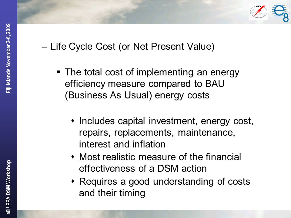 e8 / PPA DSM Workshop Fiji Islands November 2-6, 2009 –Life Cycle Cost (or Net Present Value)  The total cost of implementing an energy efficiency measure compared to BAU (Business As Usual) energy costs  Includes capital investment, energy cost, repairs, replacements, maintenance, interest and inflation  Most realistic measure of the financial effectiveness of a DSM action  Requires a good understanding of costs and their timing