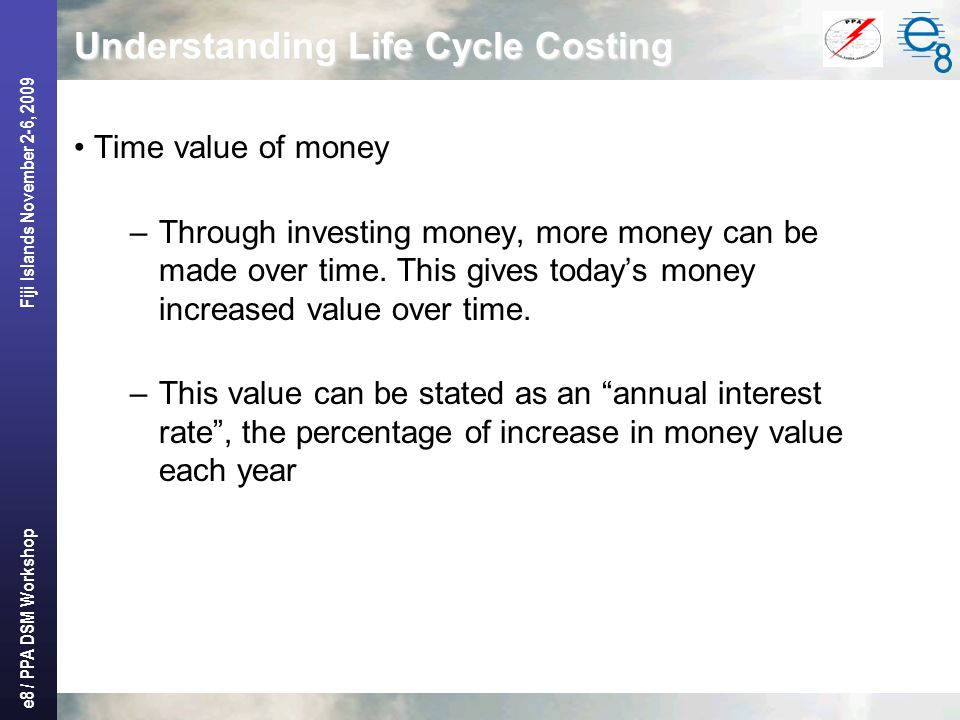 e8 / PPA DSM Workshop Fiji Islands November 2-6, 2009 Understanding Life Cycle Costing Time value of money –Through investing money, more money can be made over time.