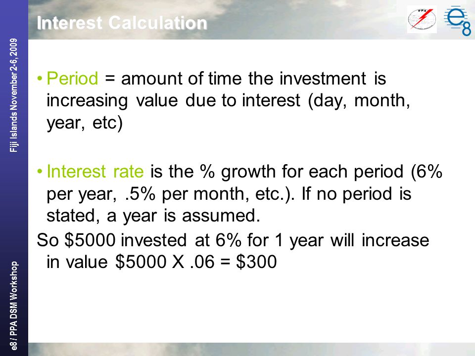 e8 / PPA DSM Workshop Fiji Islands November 2-6, 2009 Interest Calculation Period = amount of time the investment is increasing value due to interest (day, month, year, etc) Interest rate is the % growth for each period (6% per year,.5% per month, etc.).