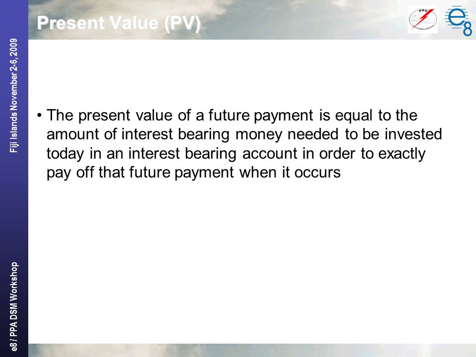 e8 / PPA DSM Workshop Fiji Islands November 2-6, 2009 Present Value (PV) The present value of a future payment is equal to the amount of interest bearing money needed to be invested today in an interest bearing account in order to exactly pay off that future payment when it occurs