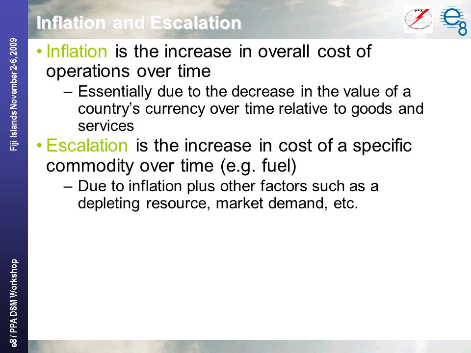 e8 / PPA DSM Workshop Fiji Islands November 2-6, 2009 Inflation and Escalation Inflation is the increase in overall cost of operations over time –Essentially due to the decrease in the value of a country's currency over time relative to goods and services Escalation is the increase in cost of a specific commodity over time (e.g.