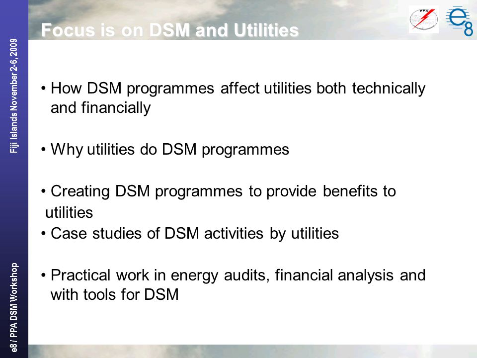 e8 / PPA DSM Workshop Fiji Islands November 2-6, 2009 Focus is on DSM and Utilities How DSM programmes affect utilities both technically and financially Why utilities do DSM programmes Creating DSM programmes to provide benefits to utilities Case studies of DSM activities by utilities Practical work in energy audits, financial analysis and with tools for DSM
