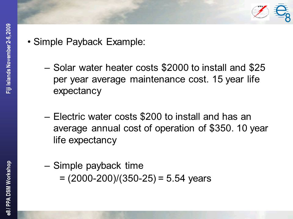 e8 / PPA DSM Workshop Fiji Islands November 2-6, 2009 Simple Payback Example: –Solar water heater costs $2000 to install and $25 per year average main