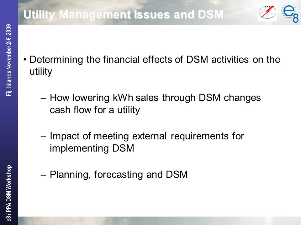 e8 / PPA DSM Workshop Fiji Islands November 2-6, 2009 Utility Management Issues and DSM Determining the financial effects of DSM activities on the utility –How lowering kWh sales through DSM changes cash flow for a utility –Impact of meeting external requirements for implementing DSM –Planning, forecasting and DSM