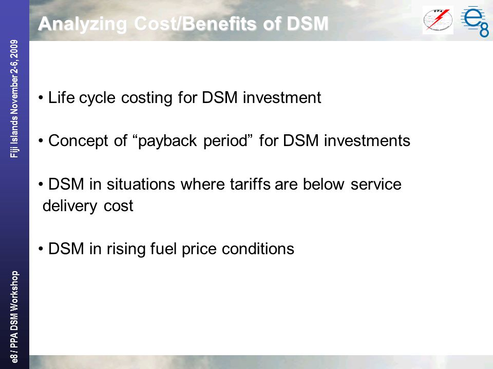 e8 / PPA DSM Workshop Fiji Islands November 2-6, 2009 Analyzing Cost/Benefits of DSM Life cycle costing for DSM investment Concept of payback period for DSM investments DSM in situations where tariffs are below service delivery cost DSM in rising fuel price conditions