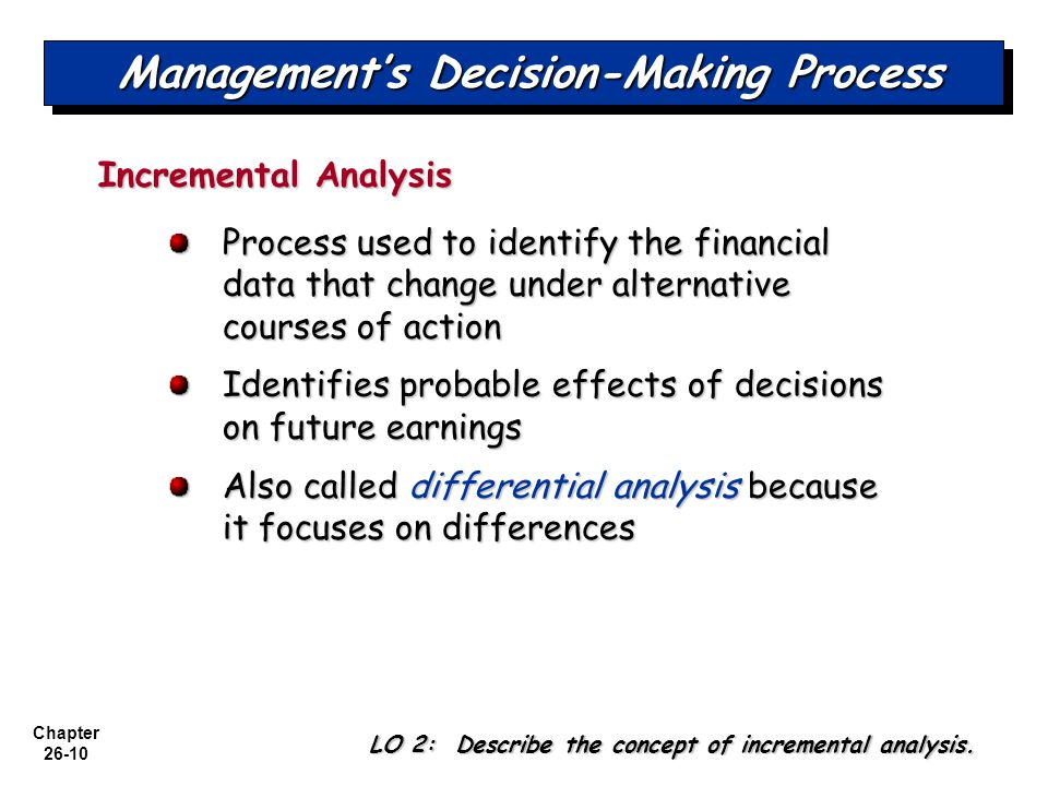 Chapter 26-10 Management's Decision-Making Process Incremental Analysis Process used to identify the financial data that change under alternative courses of action Identifies probable effects of decisions on future earnings Also called differential analysis because it focuses on differences LO 2: Describe the concept of incremental analysis.
