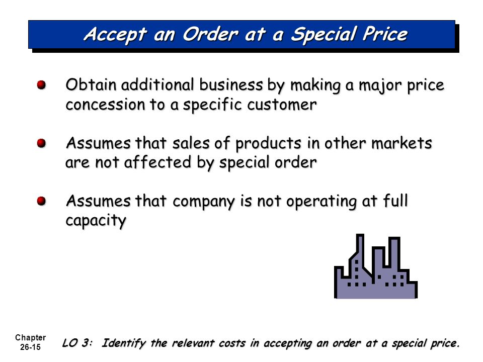 Chapter 26-15 Accept an Order at a Special Price Obtain additional business by making a major price concession to a specific customer Assumes that sales of products in other markets are not affected by special order Assumes that company is not operating at full capacity LO 3: Identify the relevant costs in accepting an order at a special price.