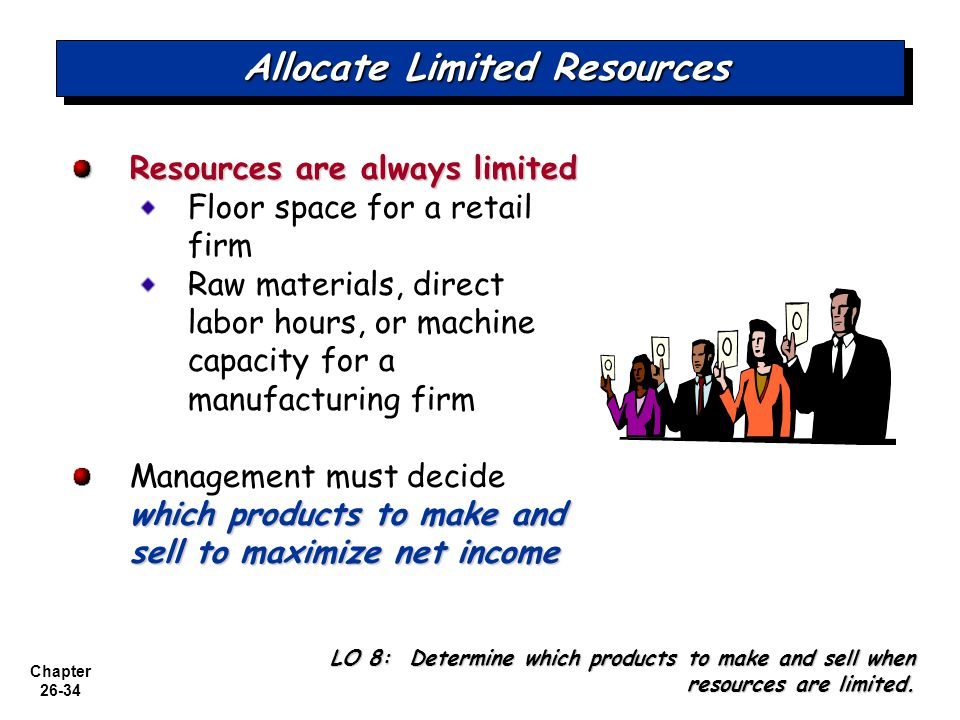 Chapter 26-34 Allocate Limited Resources Resources are always limited Floor space for a retail firm Raw materials, direct labor hours, or machine capacity for a manufacturing firm which products to make and sell to maximize net income Management must decide which products to make and sell to maximize net income LO 8: Determine which products to make and sell when resources are limited.